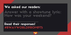 #BWWPrompts: Answer With A Show Tune Lyric - How Was Your Weekend?
