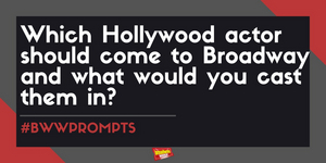 #BWWPrompts: Which Hollywood Actor Should Come to Broadway and What Would You Cast Them In?