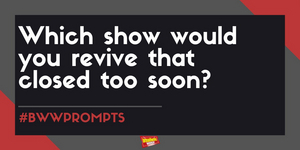 #BWWPrompts: Which Show Would You Revive That Closed Too Soon?