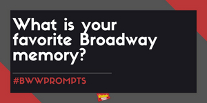 #BWWPrompts: What is Your Favorite Broadway Memory?