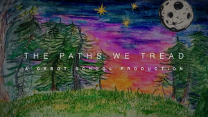 Cabot School Performing and Media Arts Students Present THE PATHS WE TREAD