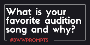 BWW Prompts: What Is Your Favorite Audition Song and Why?