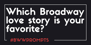 BWW Prompts: Which Broadway Love Story Is Your Favorite?