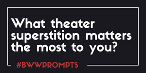 BWW Prompts: Which Theatre Superstition Matters the Most to You?