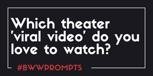 BWW Prompts: Share A Favorite Viral Theater Video!