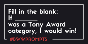 BWW Prompts: If [Blank] Was A Tony Award Category, I Would Win!