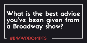 BWW Prompts: What is the Best Advice You've Been Given From a Show?