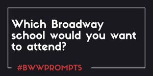 BWW Prompts: Which Broadway School Would You Want to Attend?