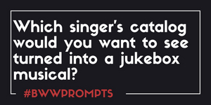 BWW Prompts: Which Singer's Catalogue Would You Turn Into A Musical?
