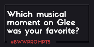 BWW Prompts: What Is Your Favorite GLEE Musical Moment?