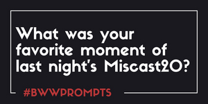 BWW Prompts: What Was Your Favorite Moment From MISCAST20?
