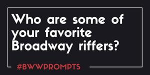 BWW Prompts: Who Are Some of Your Favorite Broadway Riffers?