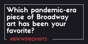 BWW Prompts: Which Pandemic-Era Piece of Broadway Art Is Your Favorite?