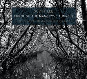 Scott Lee Releases THROUGH THE MANGROVE TUNNELS Performed by the JACK Quartet With Steven Beck & Russell Lacy