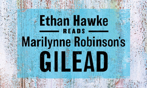 Ethan Hawke Reads Marilynne Robinson's GILEAD in Special Audio Recording