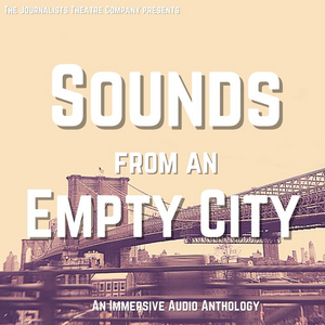 The Journalists Theatre Company Announces SOUNDS FROM AN EMPTY CITY, an Immersive Audio Anthology