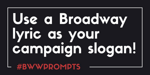 BWW Prompts: Use A Broadway Lyric As Your Campaign Slogan!