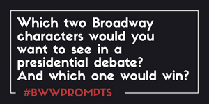 BWW Prompts: Which Broadway Characters Would You Want to See in a Presidential Debate? And Who Would Win?