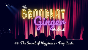 PODCAST: The Secret of Happiness is Tiny Casts on THE BROADWAY GINGER Episode 6