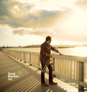 GRAMMY Winning Jazz Trombonist Doug Beavers Releases New Album SOL