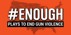 #ENOUGH: Plays to End Gun Violence Nationwide Reading Premieres in Multiple Cities