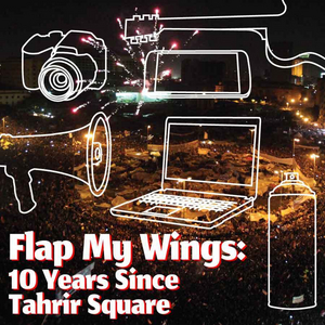 A.R.T. Announces FLAP MY WINGS: 10 YEARS SINCE TAHRIR SQUARE