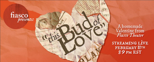 Fiasco Theater Presents THIS BUD OF LOVE: A HOMEMADE VALENTINE FROM FIASCO