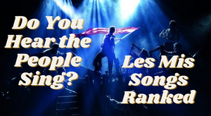 Student Blog: Do You Hear the People Sing? Les Mis Songs Ranked