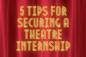 Student Blog: 5 Tips for Securing a Theatre Internship