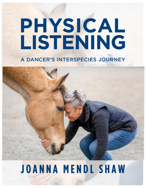 JoAnna Mendl Shaw of The Equus Projects New Book PHYSICAL LISTENING: A DANCER'S INTERSPECIES JOURNEY