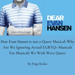 Student Blog: Dear Evan Hansen is Not A Queer Musical: Why Are We Ignoring Actual LGBTQ+ Musicals?
