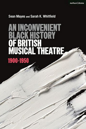 New Book, 'An Inconvenient Black History of British Musical Theatre' is Now Available