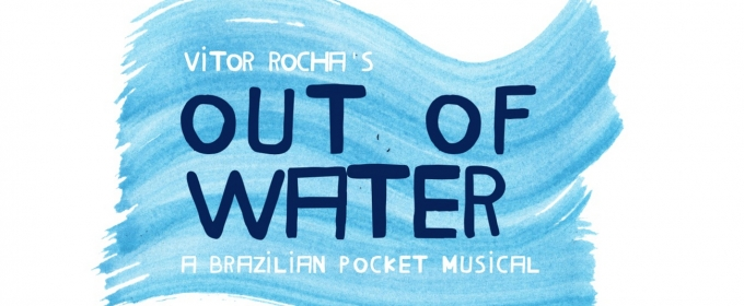 BWW Previews: OUT OF WATER - A BRAZILIAN POCKET MUSICAL, the American Version of the Award-Winning CARGAS D'AGUA - UM MUSICAL DE BOLSO, Premieres in New York