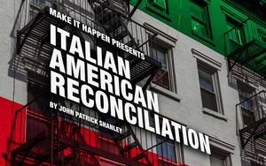 A Make It Happen Production Presents John Patrick Shanley's ITALIAN AMERICAN RECONCILIATION