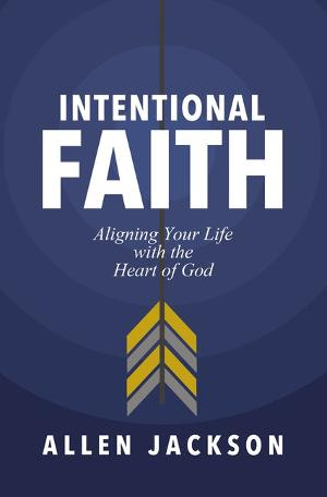 Pastor Allen Jackson Releases INTENTIONAL FAITH: ALIGNING YOUR LIFE WITH THE HEART OF GOD