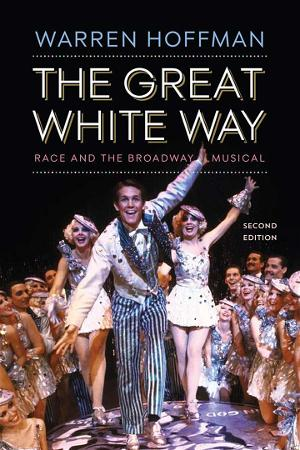 GREAT WHITE WAY: RACE AND THE BROADWAY MUSICAL (2nd Ed.) Now Released