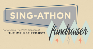 The Impulse Project Presents SING-ATHON FUNDRAISER For Their Upcoming Season