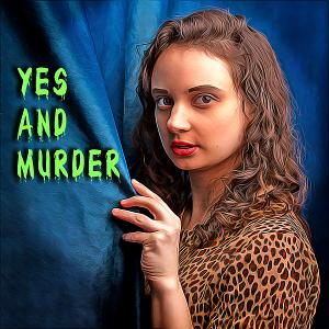 YES AND MURDER Podcast Puts A Hilarious, Theatrical Spin On Murder Mysteries