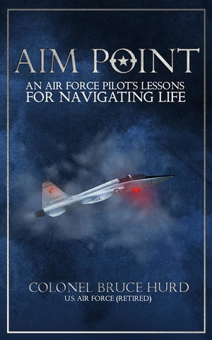 Bruce Hurd Releases Military Memoir, 'Aim Point: An Air Force Pilot's Lessons For Navigating Life'