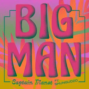 Captain Planet Releases New Single 'Big Man' Featuring Shungudzo