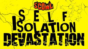 SCOWL Presents One Night Only Watch Party For SCOWL: SELF ISOLATION DEVASTATION