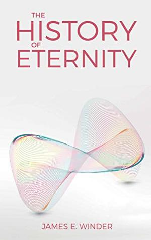 James E. Winder Releases New Book THE HISTORY OF ETERNITY