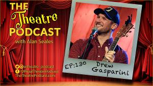 THE THEATRE PODCAST With Alan Seales Welcomes Drew Gasparini