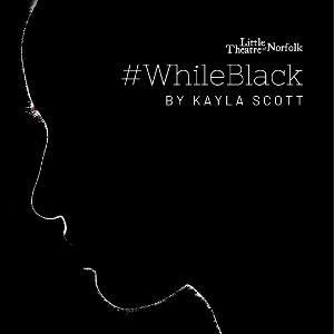 Little Theatre Of Norfolk Presents #WhileBlack By Award-Winning Virginia Playwright Kayla Scott