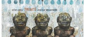 Contemporary Composer Ofer Pelz Releases Trinité Album Featuring Tel-Aviv's Meitar Ensemble