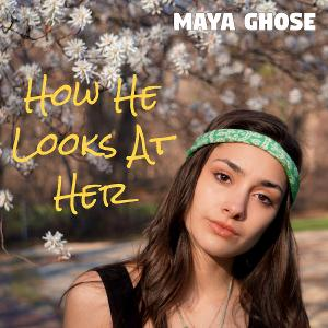 Maya Ghose Releases Debut Single HOW HE LOOKS AT HER