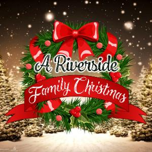 Riverside Center For The Performing Arts Presents A RIVERSIDE FAMILY CHRISTMAS