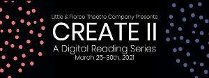 Little & Fierce Theatre Company Presents CREATE II: A Digital Reading Series