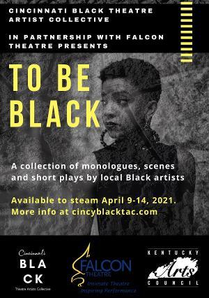 Cincinnati Black Theatre Artist Collective With Falcon Theatre  Presents TO BE BLACK