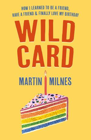 Martin Milnes Publishes Memoir 'Wild Card: How I Learned To Be A Friend, Have A Friend & Finally Love My Birthday'